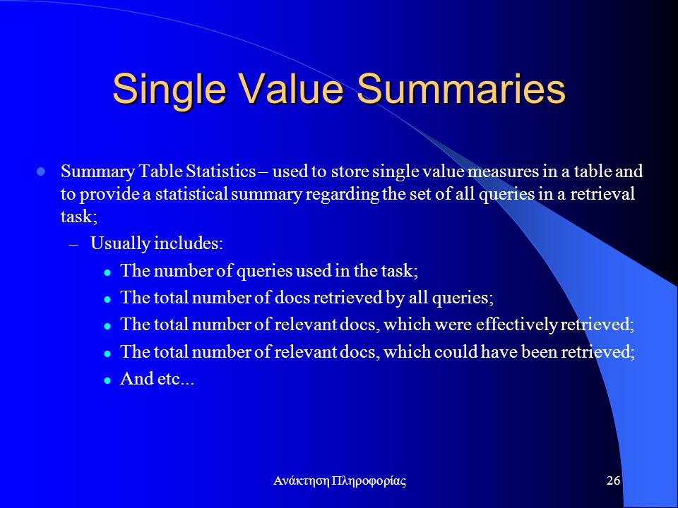 Ανάκτηση Πληροφορίας26 Single Value Summaries Summary Table Statistics – used to store single value measures in a table and to provide a statistical summary regarding the set of all queries in a retrieval task; – Usually includes: The number of queries used in the task; The total number of docs retrieved by all queries; The total number of relevant docs, which were effectively retrieved; The total number of relevant docs, which could have been retrieved; And etc...