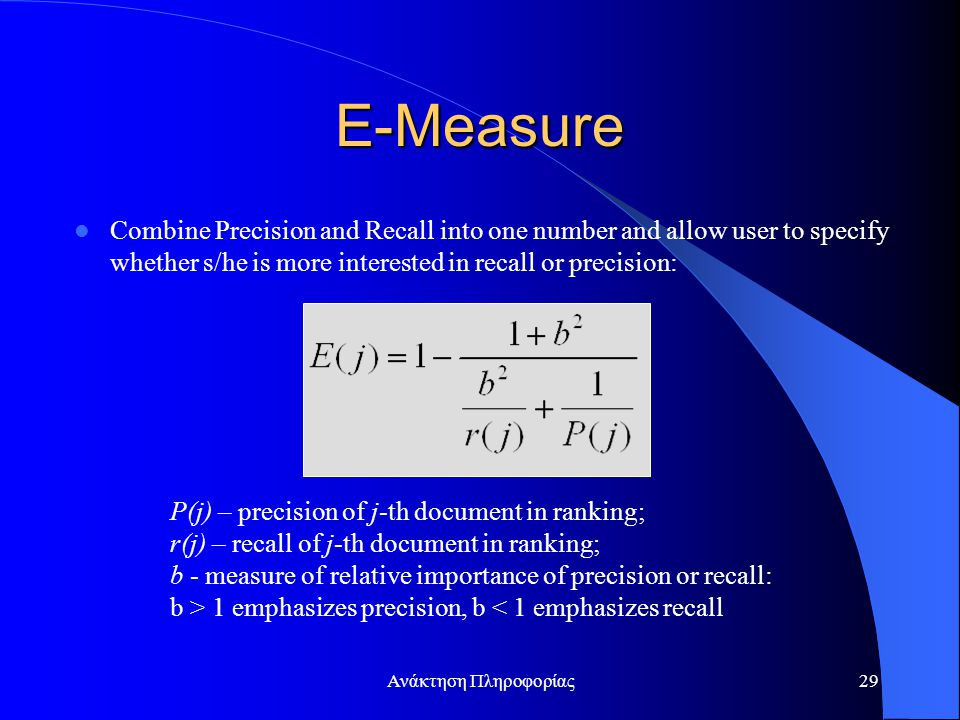 Ανάκτηση Πληροφορίας29 E-Measure Combine Precision and Recall into one number and allow user to specify whether s/he is more interested in recall or precision: P(j) – precision of j-th document in ranking; r(j) – recall of j-th document in ranking; b - measure of relative importance of precision or recall: b > 1 emphasizes precision, b < 1 emphasizes recall