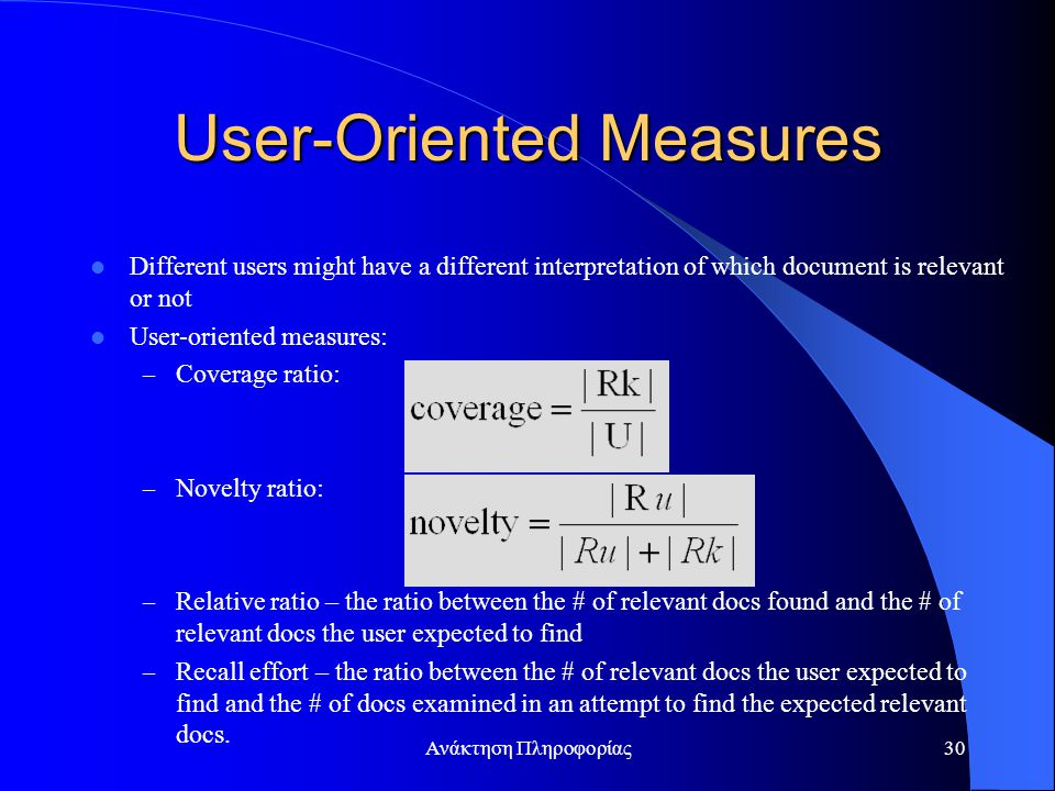Ανάκτηση Πληροφορίας30 User-Oriented Measures Different users might have a different interpretation of which document is relevant or not User-oriented measures: – Coverage ratio: – Novelty ratio: – Relative ratio – the ratio between the # of relevant docs found and the # of relevant docs the user expected to find – Recall effort – the ratio between the # of relevant docs the user expected to find and the # of docs examined in an attempt to find the expected relevant docs.