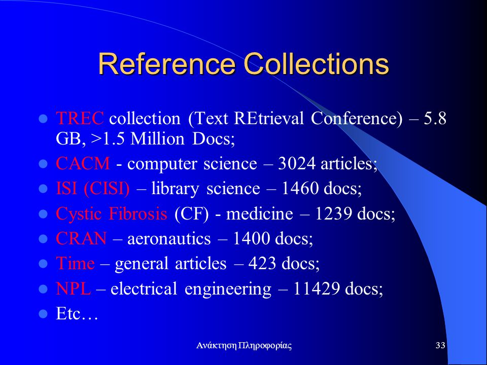 Ανάκτηση Πληροφορίας33 Reference Collections TREC collection (Text REtrieval Conference) – 5.8 GB, >1.5 Million Docs; CACM - computer science – 3024 a