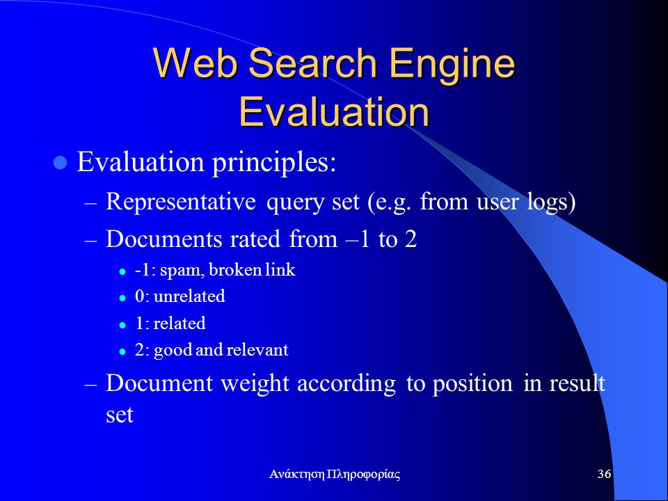 Ανάκτηση Πληροφορίας36 Web Search Engine Evaluation Evaluation principles: – Representative query set (e.g. from user logs) – Documents rated from –1