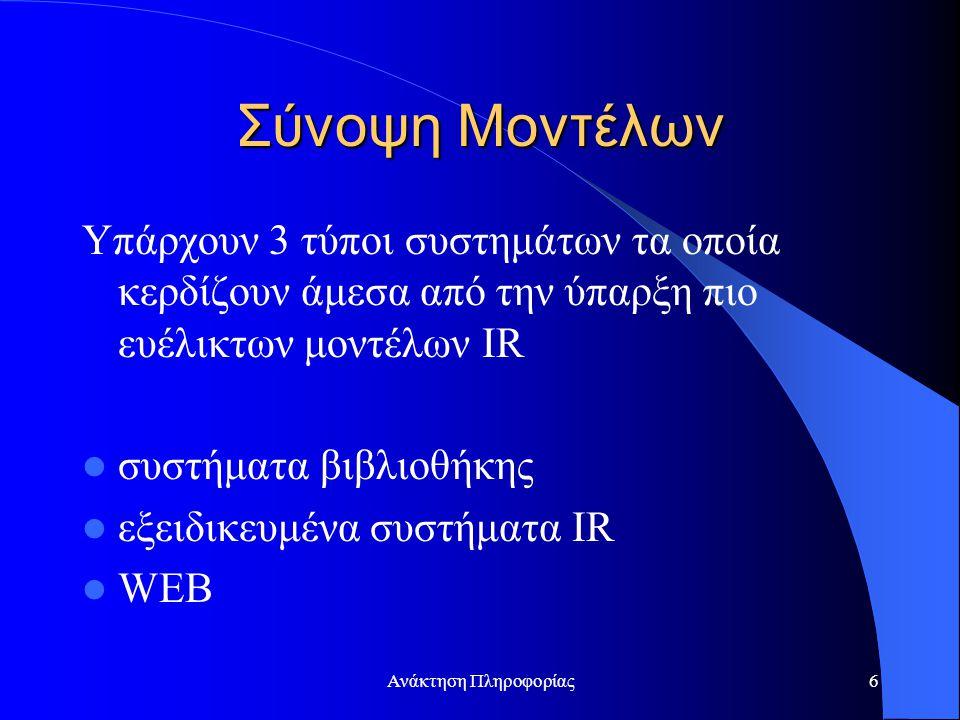 Ανάκτηση Πληροφορίας6 Σύνοψη Μοντέλων Υπάρχουν 3 τύποι συστημάτων τα οποία κερδίζουν άμεσα από την ύπαρξη πιο ευέλικτων μοντέλων IR συστήματα βιβλιοθήκης εξειδικευμένα συστήματα IR WEB