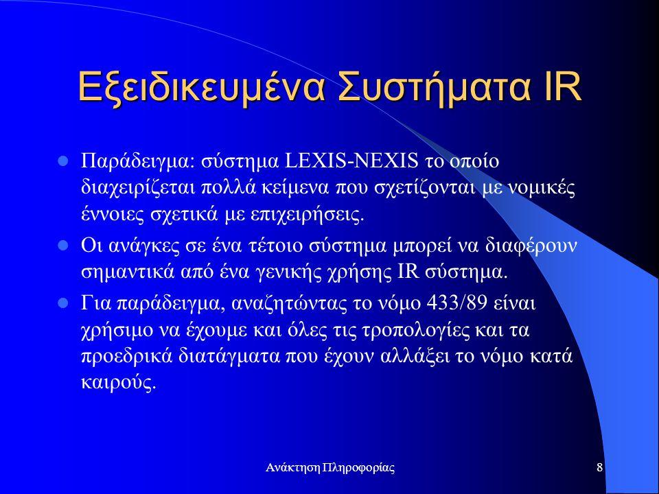Ανάκτηση Πληροφορίας8 Εξειδικευμένα Συστήματα IR Παράδειγμα: σύστημα LEXIS-NEXIS το οποίο διαχειρίζεται πολλά κείμενα που σχετίζονται με νομικές έννοιες σχετικά με επιχειρήσεις.