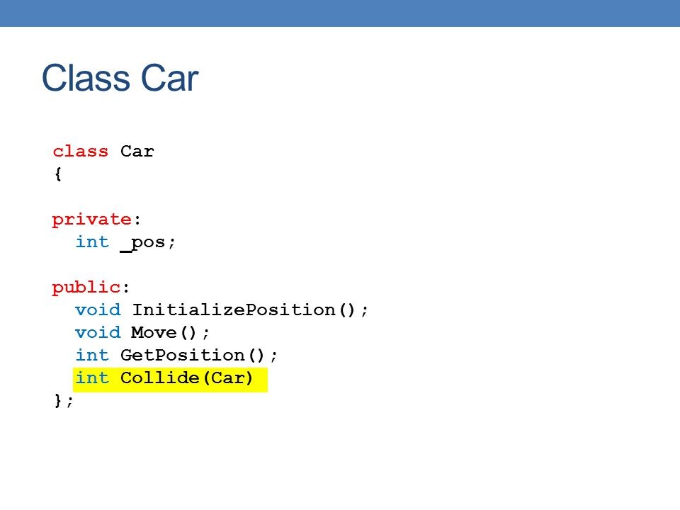 class Car { private: int _pos; public: void InitializePosition(); void Move(); int GetPosition(); int Collide(Car) }; Class Car