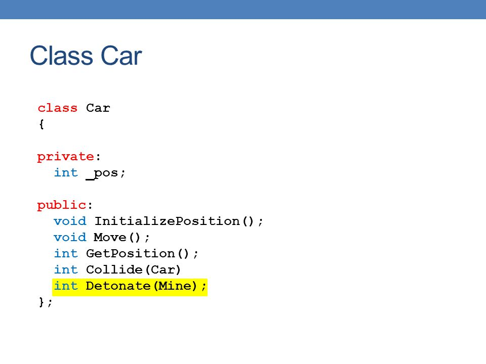 class Car { private: int _pos; public: void InitializePosition(); void Move(); int GetPosition(); int Collide(Car) int Detonate(Mine); }; Class Car