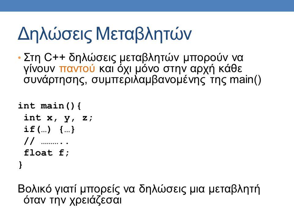 Δηλώσεις Μεταβλητών Στη C++ δηλώσεις μεταβλητών μπορούν να γίνουν παντού και όχι μόνο στην αρχή κάθε συνάρτησης, συμπεριλαμβανομένης της main() int main(){ int x, y, z; if(…) {…} // ………..