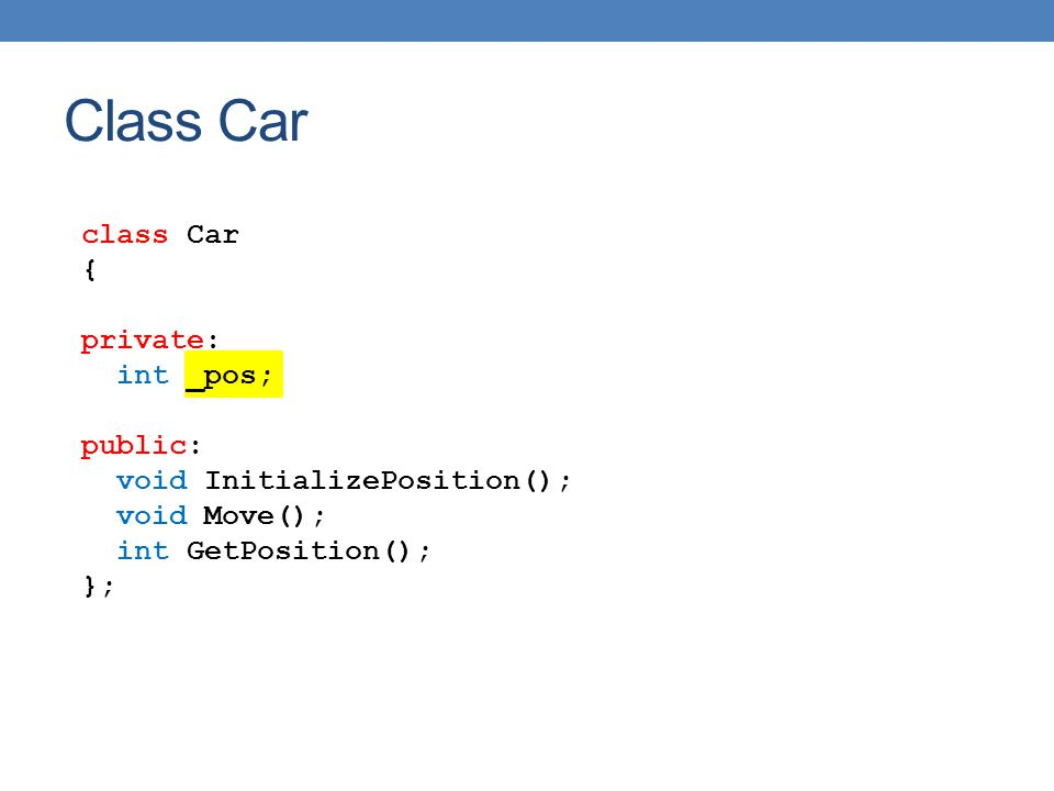 class Car { private: int _pos; public: void InitializePosition(); void Move(); int GetPosition(); }; Class Car