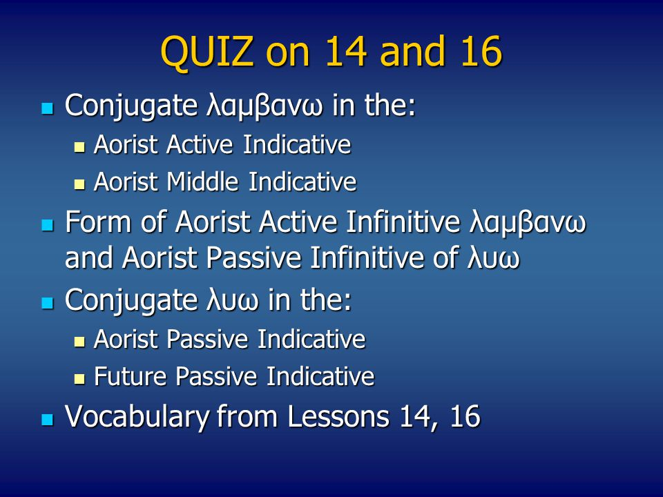 QUIZ on 14 and 16 Conjugate λαμβανω in the: Conjugate λαμβανω in the: Aorist Active Indicative Aorist Active Indicative Aorist Middle Indicative Aorist Middle Indicative Form of Aorist Active Infinitive λαμβανω and Aorist Passive Infinitive of λυω Form of Aorist Active Infinitive λαμβανω and Aorist Passive Infinitive of λυω Conjugate λυω in the: Conjugate λυω in the: Aorist Passive Indicative Aorist Passive Indicative Future Passive Indicative Future Passive Indicative Vocabulary from Lessons 14, 16 Vocabulary from Lessons 14, 16