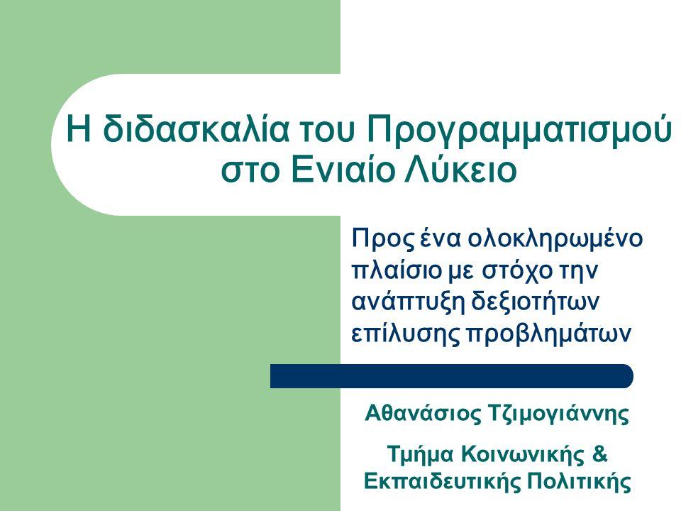Η διδασκαλία του Προγραμματισμού στο Ενιαίο Λύκειο Προς ένα ολοκληρωμένο πλαίσιο με στόχο την ανάπτυξη δεξιοτήτων επίλυσης προβλημάτων Αθανάσιος Τζιμογιάννης Τμήμα Κοινωνικής & Εκπαιδευτικής Πολιτικής