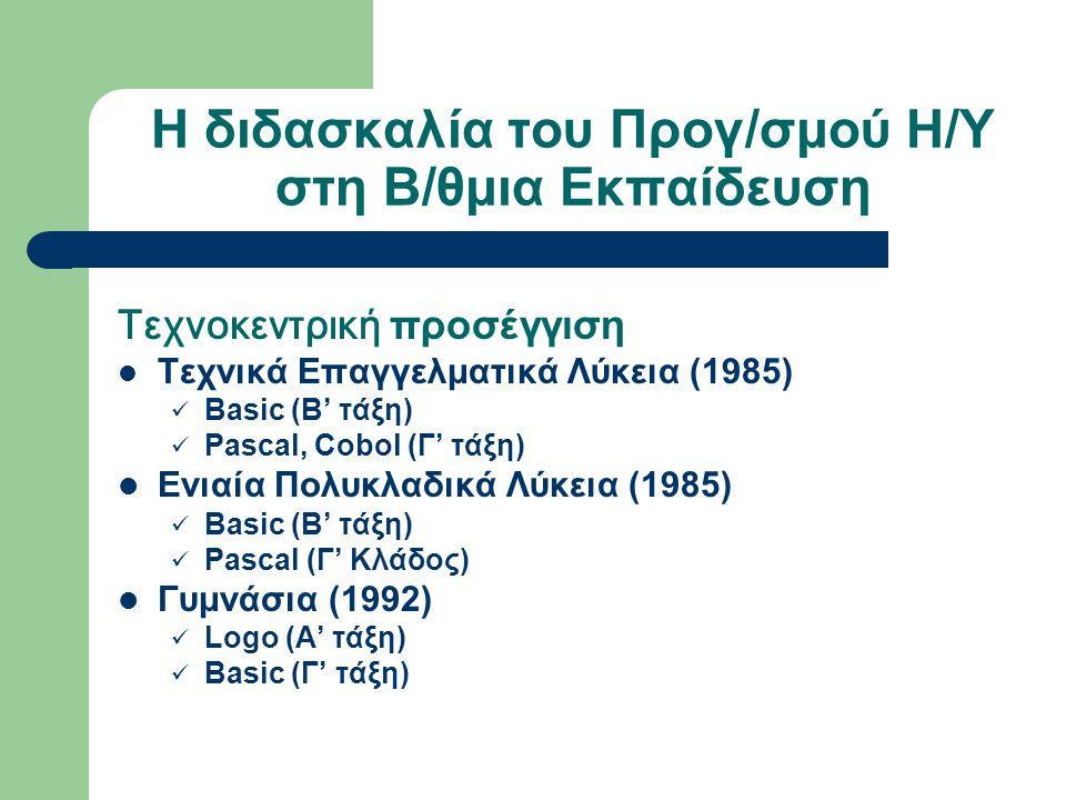 Η διδασκαλία του Προγ/σμού Η/Υ στη Β/θμια Εκπαίδευση Τεχνοκεντρική προσέγγιση Τεχνικά Επαγγελματικά Λύκεια (1985) Basic (Β' τάξη) Pascal, Cobol (Γ' τάξη) Ενιαία Πολυκλαδικά Λύκεια (1985) Basic (Β' τάξη) Pascal (Γ' Κλάδος) Γυμνάσια (1992) Logo (Α' τάξη) Basic (Γ' τάξη)