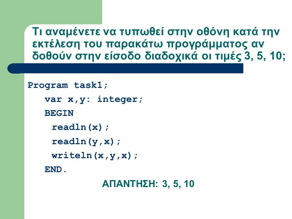 Τι αναμένετε να τυπωθεί στην οθόνη κατά την εκτέλεση του παρακάτω προγράμματος αν δοθούν στην είσοδο διαδοχικά οι τιμές 3, 5, 10; Program task1; var x,y: integer; BEGIN readln(x); readln(y,x); writeln(x,y,x); END.