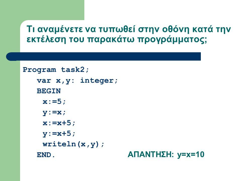 Τι αναμένετε να τυπωθεί στην οθόνη κατά την εκτέλεση του παρακάτω προγράμματος; Program task2; var x,y: integer; BEGIN x:=5; y:=x; x:=x+5; y:=x+5; writeln(x,y); END.