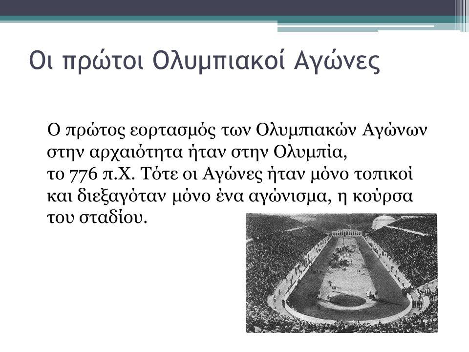Οι πρώτοι Ολυμπιακοί Αγώνες Ο πρώτος εορτασμός των Ολυμπιακών Αγώνων στην αρχαιότητα ήταν στην Ολυμπία, το 776 π.Χ. Τότε οι Αγώνες ήταν μόνο τοπικοί κ