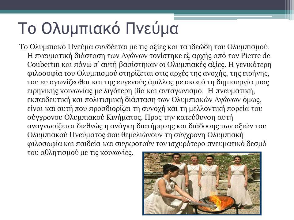 Το Ολυμπιακό Πνεύμα Το Ολυμπιακό Πνεύμα συνδέεται με τις αξίες και τα ιδεώδη του Ολυμπισμού. Η πνευματική διάσταση των Αγώνων τονίστηκε εξ αρχής από τ