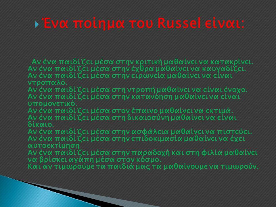  Ένα ποίημα του Russel είναι: Αν ένα παιδί ζει μέσα στην κριτική μαθαίνει να κατακρίνει. Αν ένα παιδί ζει μέσα στην έχθρα μαθαίνει να καυγαδίζει. Αν