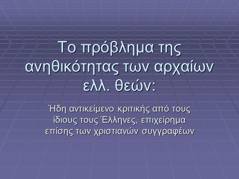 Το πρόβλημα της ανηθικότητας των αρχαίων ελλ. θεών: Ήδη αντικείμενο κριτικής από τους ίδιους τους Έλληνες, επιχείρημα επίσης των χριστιανών συγγραφέων