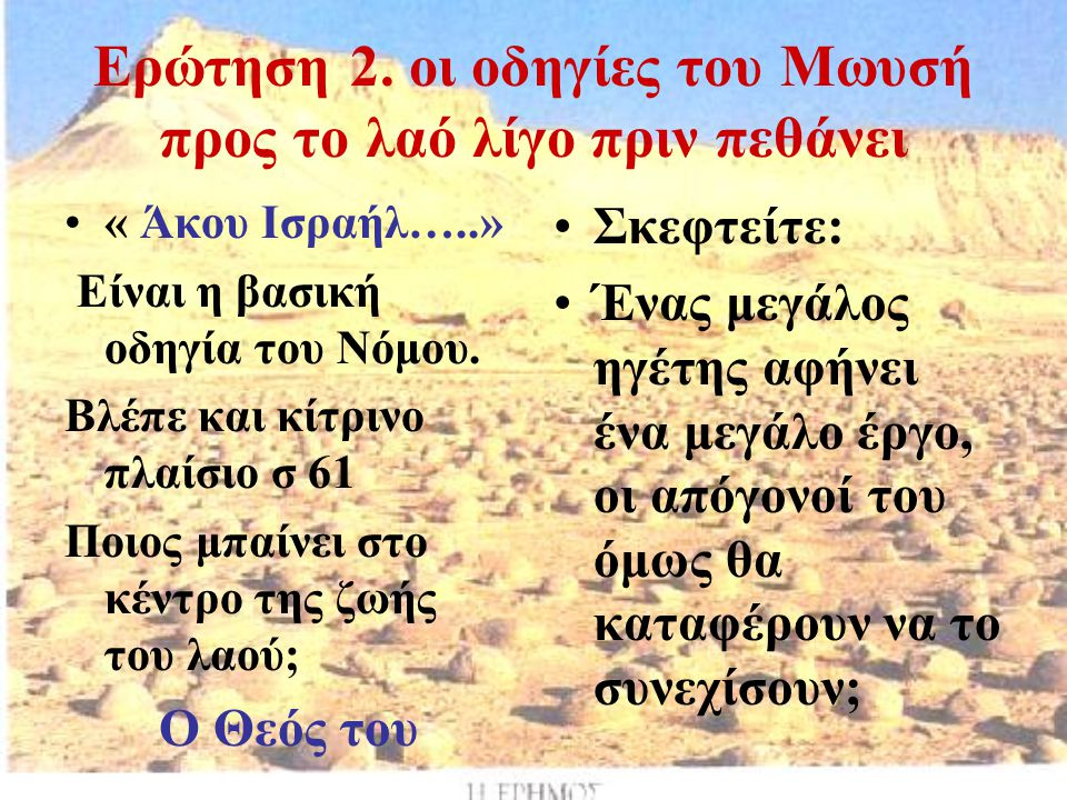 Ερώτηση 2. οι οδηγίες του Μωυσή προς το λαό λίγο πριν πεθάνει « Άκου Ισραήλ…..» Είναι η βασική οδηγία του Νόμου. Βλέπε και κίτρινο πλαίσιο σ 61 Ποιος