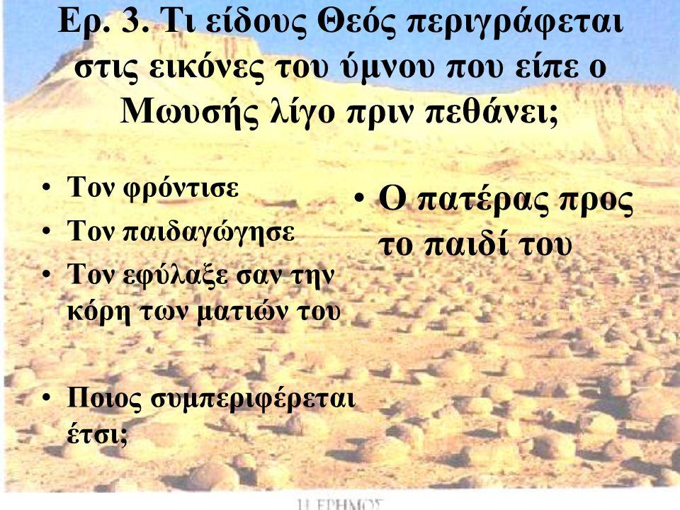 Ερ. 3. Τι είδους Θεός περιγράφεται στις εικόνες του ύμνου που είπε ο Μωυσής λίγο πριν πεθάνει; Τον φρόντισε Τον παιδαγώγησε Τον εφύλαξε σαν την κόρη τ