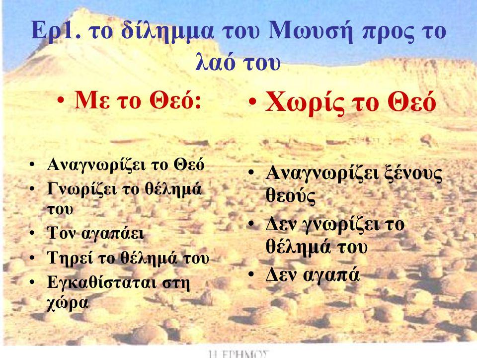 Ερ1. το δίλημμα του Μωυσή προς το λαό του Με το Θεό: Αναγνωρίζει το Θεό Γνωρίζει το θέλημά του Τον αγαπάει Τηρεί το θέλημά του Εγκαθίσταται στη χώρα Χ