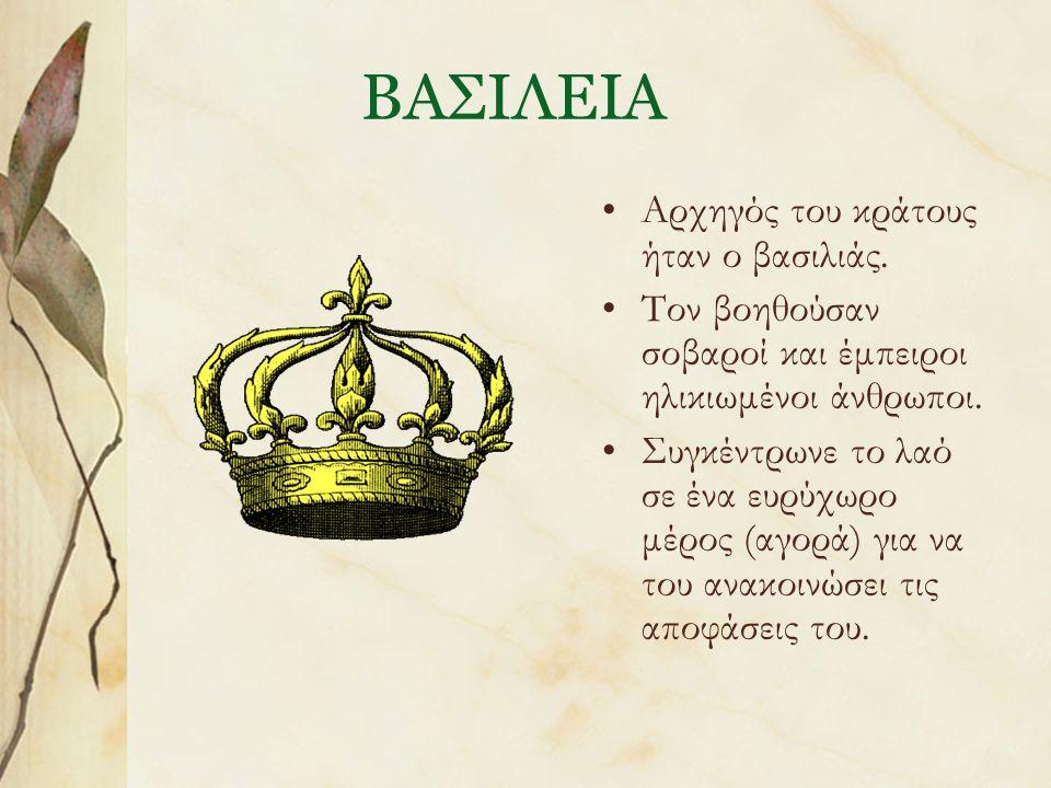 ΒΑΣΙΛΕΙΑ Αρχηγός του κράτους ήταν ο βασιλιάς. Τον βοηθούσαν σοβαροί και έμπειροι ηλικιωμένοι άνθρωποι. Συγκέντρωνε το λαό σε ένα ευρύχωρο μέρος (αγορά