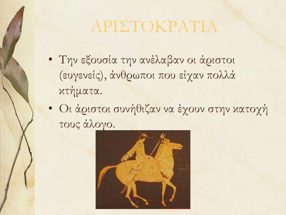 ΑΡΙΣΤΟΚΡΑΤΙΑ Την εξουσία την ανέλαβαν οι άριστοι (ευγενείς), άνθρωποι που είχαν πολλά κτήματα. Οι άριστοι συνήθιζαν να έχουν στην κατοχή τους άλογο.