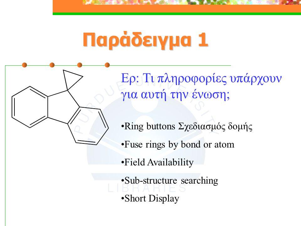 Παράδειγμα 1 Ερ: Τι πληροφορίες υπάρχουν για αυτή την ένωση; Ring buttons Σχεδιασμός δομής Fuse rings by bond or atom Field Availability Sub-structure searching Short Display