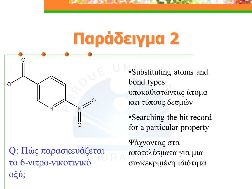 Παράδειγμα 2 Q: Πώς παρασκευάζεται το 6-νιτρο-νικοτινικό οξύ; Substituting atoms and bond types υποκαθιστώντας άτομα και τύπους δεσμών Searching the hit record for a particular property Ψάχνοντας στα αποτελέσματα για μια συγκεκριμένη ιδιότητα