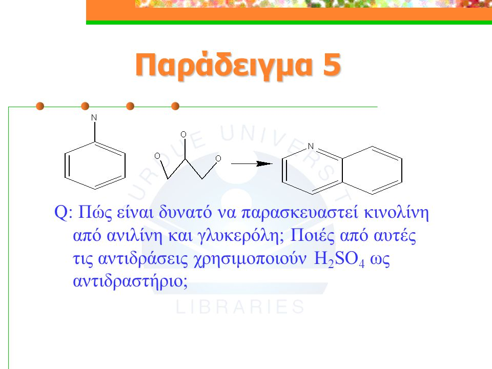 Παράδειγμα 5 Q: Πώς είναι δυνατό να παρασκευαστεί κινολίνη από ανιλίνη και γλυκερόλη; Ποιές από αυτές τις αντιδράσεις χρησιμοποιούν Η 2 SO 4 ως αντιδρ
