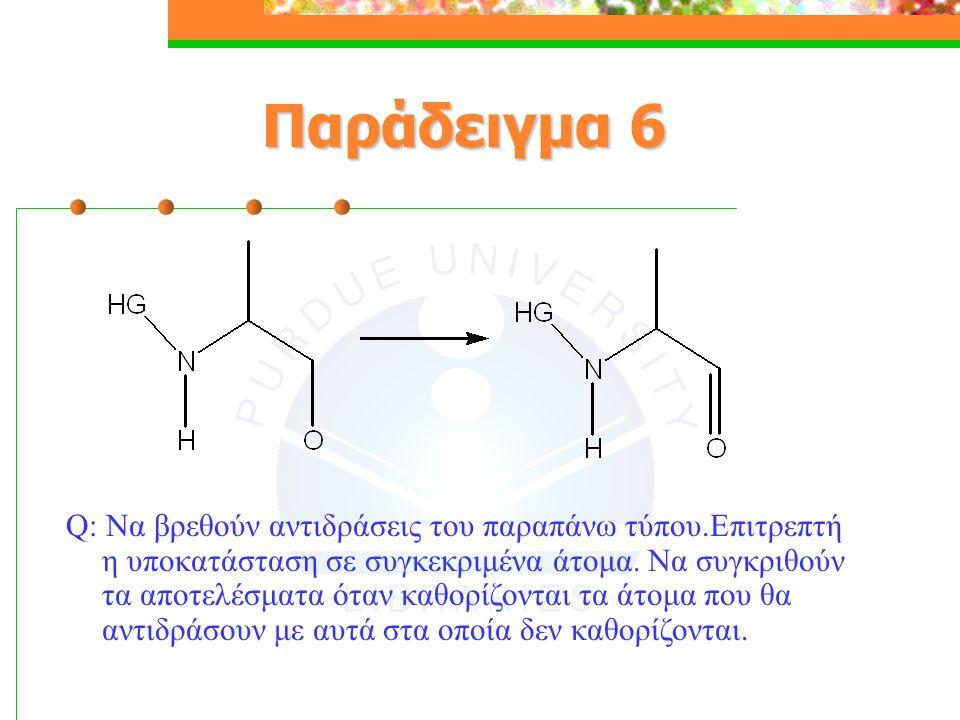 Παράδειγμα 6 Q: Να βρεθούν αντιδράσεις του παραπάνω τύπου.Επιτρεπτή η υποκατάσταση σε συγκεκριμένα άτομα.