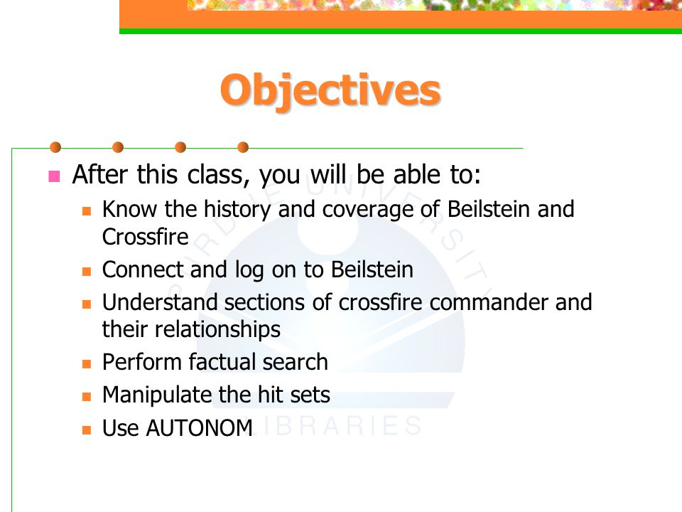 Objectives After this class, you will be able to: Know the history and coverage of Beilstein and Crossfire Connect and log on to Beilstein Understand sections of crossfire commander and their relationships Perform factual search Manipulate the hit sets Use AUTONOM