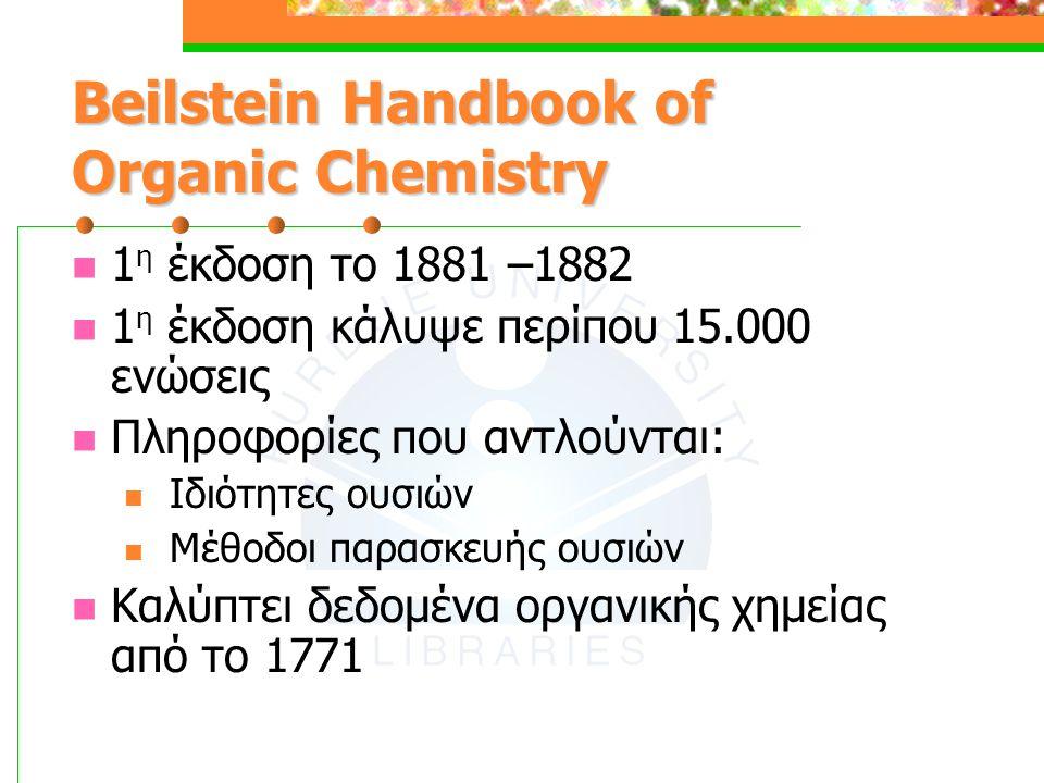 Beilstein Handbook of Organic Chemistry 1 η έκδοση το 1881 –1882 1 η έκδοση κάλυψε περίπου 15.000 ενώσεις Πληροφορίες που αντλούνται: Ιδιότητες ουσιών Μέθοδοι παρασκευής ουσιών Καλύπτει δεδομένα οργανικής χημείας από το 1771