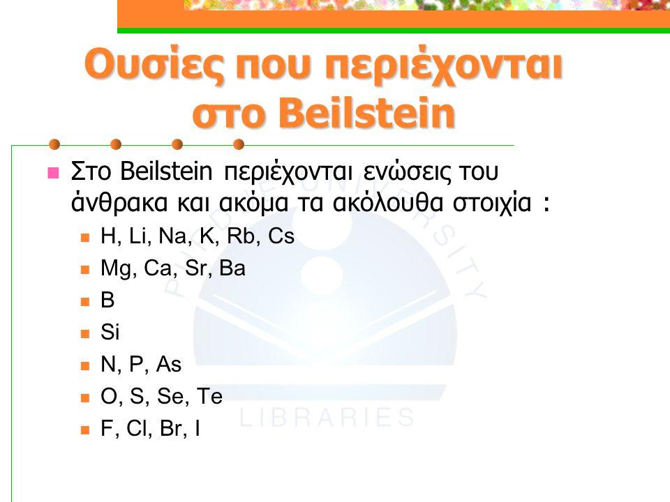 Ουσίες που περιέχονται στο Beilstein Στο Beilstein περιέχονται ενώσεις του άνθρακα και ακόμα τα ακόλουθα στοιχία : H, Li, Na, K, Rb, Cs Mg, Ca, Sr, Ba B Si N, P, As O, S, Se, Te F, Cl, Br, I