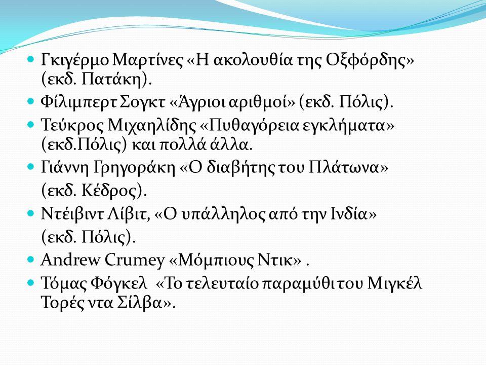 Γκιγέρμο Μαρτίνες «Η ακολουθία της Οξφόρδης» (εκδ. Πατάκη). Φίλιμπερτ Σογκτ «Άγριοι αριθμοί» (εκδ. Πόλις). Τεύκρος Μιχαηλίδης «Πυθαγόρεια εγκλήματα» (