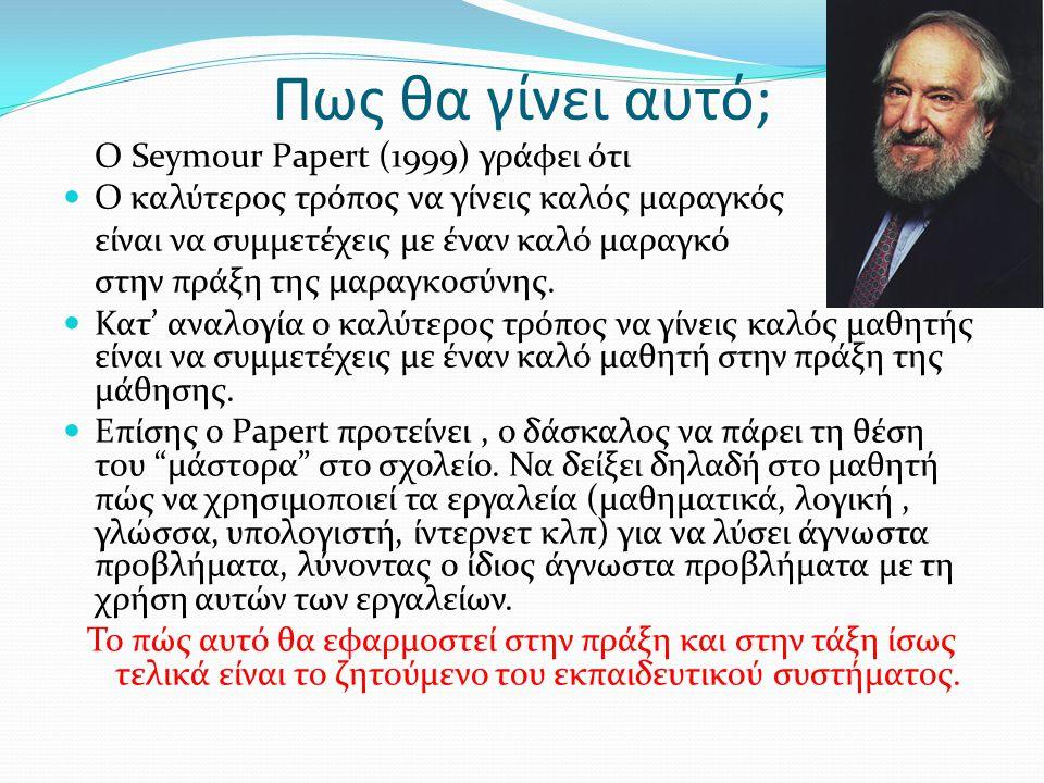 Πως θα γίνει αυτό; Ο Seymour Papert (1999) γράφει ότι Ο καλύτερος τρόπος να γίνεις καλός μαραγκός είναι να συμμετέχεις με έναν καλό μαραγκό στην πράξη