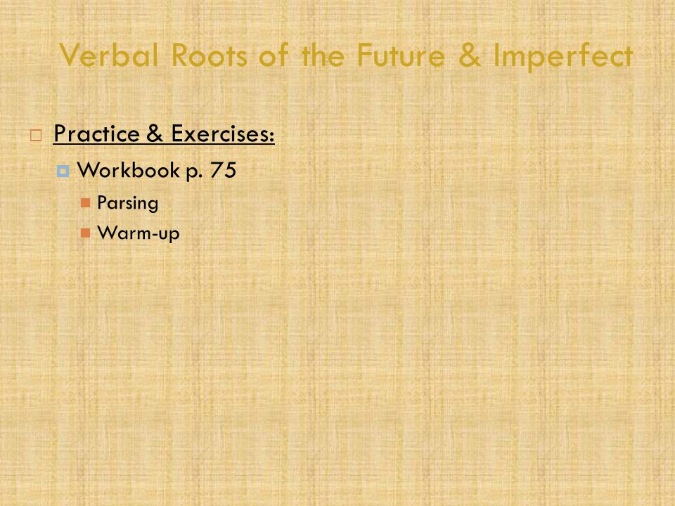 Verbal Roots of the Future & Imperfect  Practice & Exercises:  Workbook p. 75 Parsing Warm-up