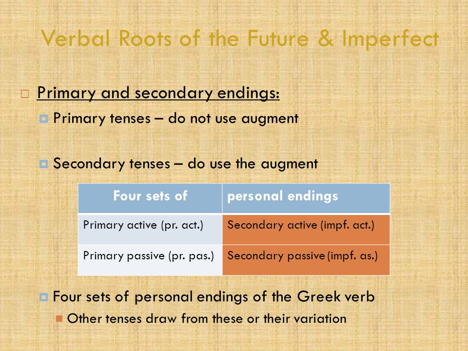 Verbal Roots of the Future & Imperfect  Primary and secondary endings:  Primary tenses – do not use augment  Secondary tenses – do use the augment  Four sets of personal endings of the Greek verb Other tenses draw from these or their variation Four sets ofpersonal endings Primary active (pr.