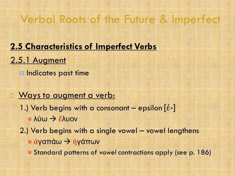 Verbal Roots of the Future & Imperfect 2.5 Characteristics of Imperfect Verbs 2.5.1 Augment  Indicates past time  Ways to augment a verb: 1.) Verb begins with a consonant – epsilon [ ἐ -] λύω  ἔ λυον 2.) Verb begins with a single vowel – vowel lengthens ἀ γαπάω  ἠ γάπων Standard patterns of vowel contractions apply (see p.
