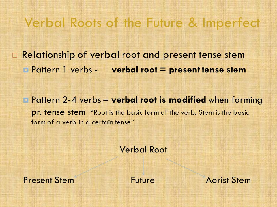 Verbal Roots of the Future & Imperfect  Relationship of verbal root and present tense stem  Pattern 1 verbs - verbal root = present tense stem  Pattern 2-4 verbs – verbal root is modified when forming pr.