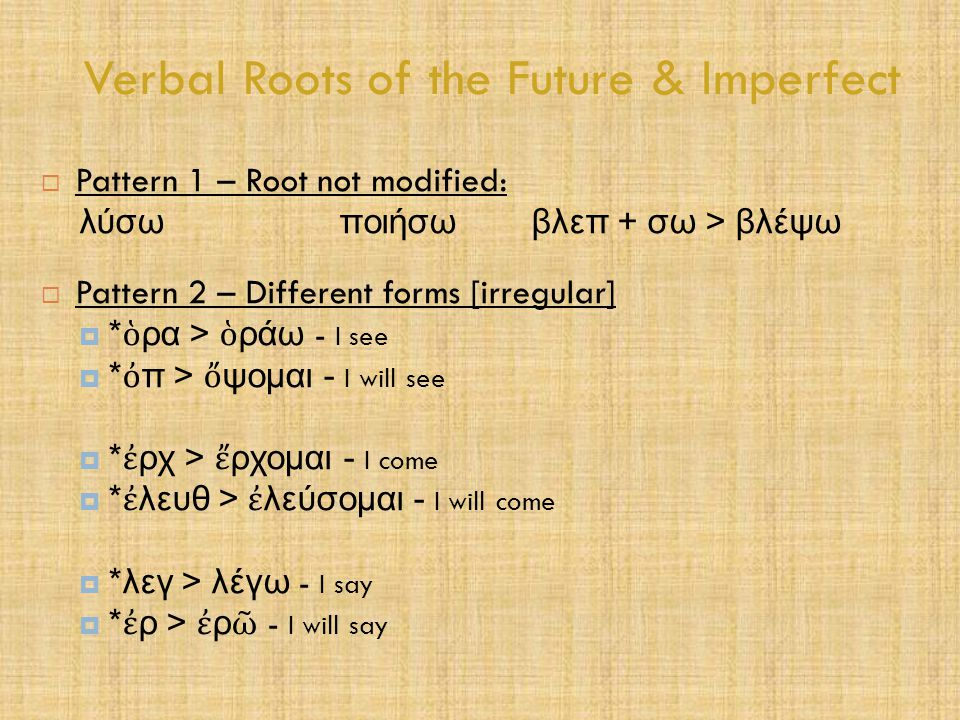 Verbal Roots of the Future & Imperfect  Pattern 1 – Root not modified: λύσω ποιήσω βλεπ + σω > βλέψω  Pattern 2 – Different forms [irregular]  * ὁ