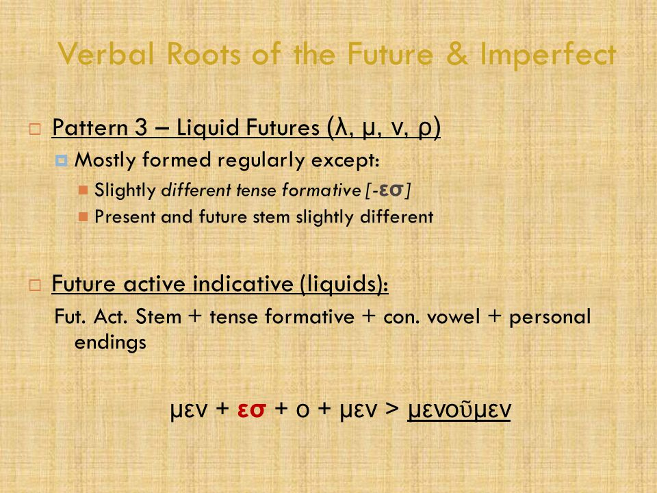 Verbal Roots of the Future & Imperfect  Pattern 3 – Liquid Futures ( λ, μ, ν, ρ )  Mostly formed regularly except: Slightly different tense formativ
