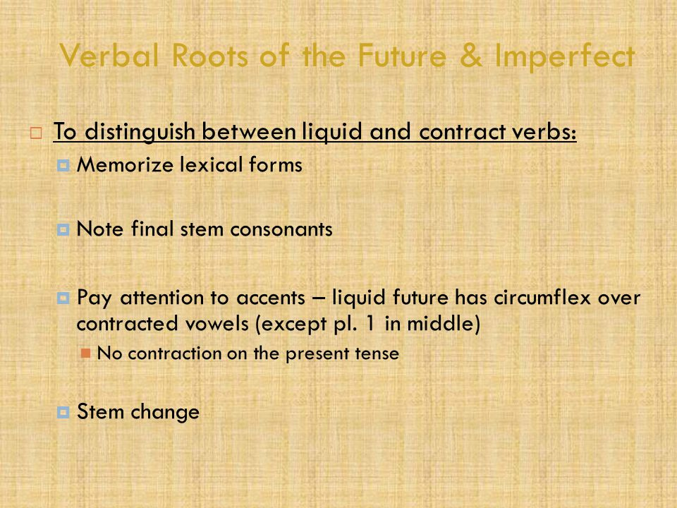 Verbal Roots of the Future & Imperfect  To distinguish between liquid and contract verbs:  Memorize lexical forms  Note final stem consonants  Pay