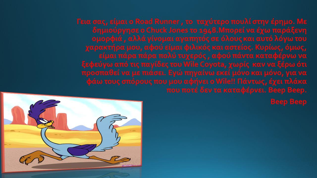 Γεια σας, είμαι ο Road Runner, το ταχύτερο πουλί στην έρημο.