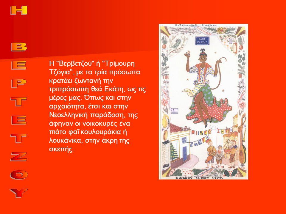 Η Βερβετζού ή Τρίμουρη Τζόγια , με τα τρία πρόσωπα κρατάει ζωντανή την τριπρόσωπη θεά Εκάτη, ως τις μέρες μας.
