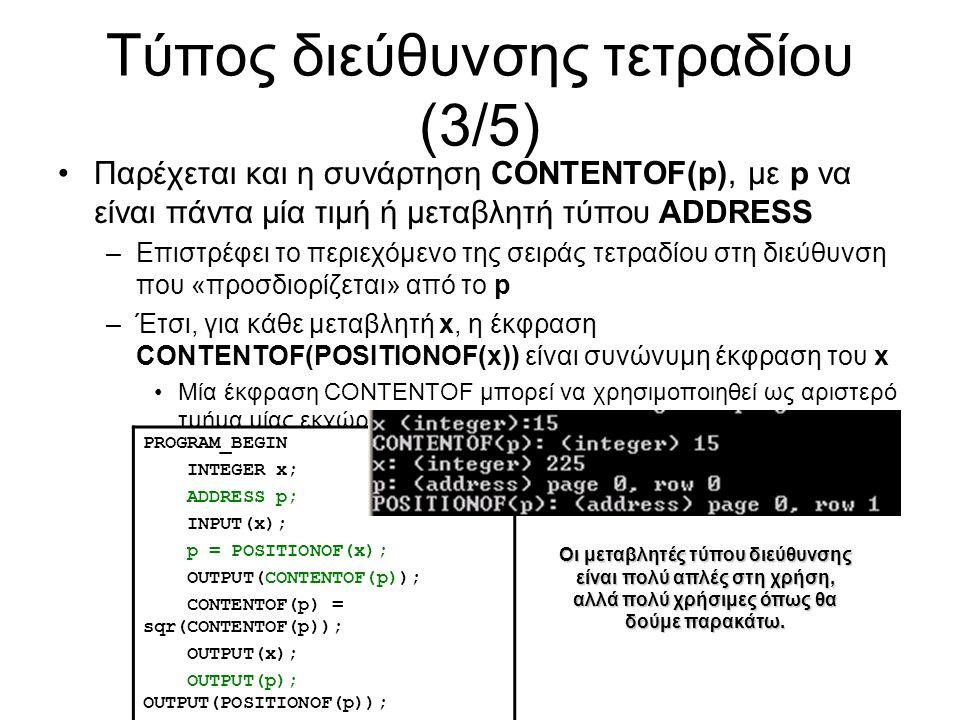 Τύπος διεύθυνσης τετραδίου (3/5) Παρέχεται και η συνάρτηση CONTENTOF(p), με p να είναι πάντα μία τιμή ή μεταβλητή τύπου ADDRESS –Επιστρέφει το περιεχόμενο της σειράς τετραδίου στη διεύθυνση που «προσδιορίζεται» από το p –Έτσι, για κάθε μεταβλητή x, η έκφραση CONTENTOF(POSITIONOF(x)) είναι συνώνυμη έκφραση του x Μία έκφραση CONTENTOF μπορεί να χρησιμοποιηθεί ως αριστερό τμήμα μίας εκχώρησης, ως μεταβλητή PROGRAM_BEGIN INTEGER x; ADDRESS p; INPUT(x); p = POSITIONOF(x); OUTPUT(CONTENTOF(p)); CONTENTOF(p) = sqr(CONTENTOF(p)); OUTPUT(x); OUTPUT(p); OUTPUT(POSITIONOF(p)); PROGRAM_END Οι μεταβλητές τύπου διεύθυνσης είναι πολύ απλές στη χρήση, αλλά πολύ χρήσιμες όπως θα δούμε παρακάτω.