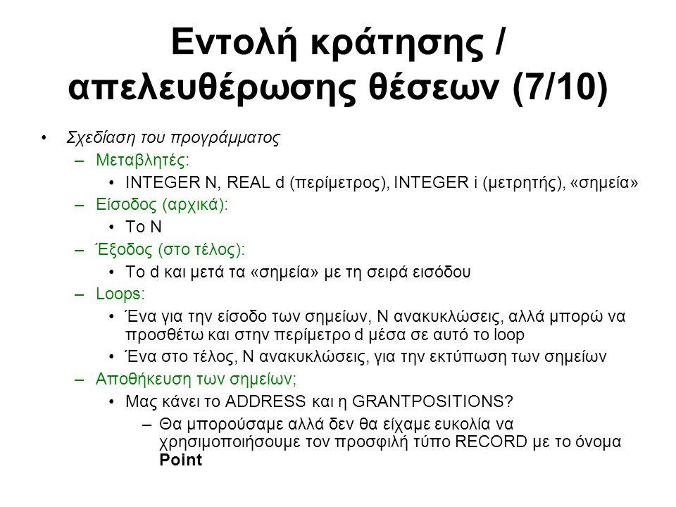 Εντολή κράτησης / απελευθέρωσης θέσεων (7/10) Σχεδίαση του προγράμματος –Μεταβλητές: INTEGER N, REAL d (περίμετρος), INTEGER i (μετρητής), «σημεία» –Είσοδος (αρχικά): To N –Έξοδος (στο τέλος): Το d και μετά τα «σημεία» με τη σειρά εισόδου –Loops: Ένα για την είσοδο των σημείων, Ν ανακυκλώσεις, αλλά μπορώ να προσθέτω και στην περίμετρο d μέσα σε αυτό το loop Ένα στο τέλος, Ν ανακυκλώσεις, για την εκτύπωση των σημείων –Αποθήκευση των σημείων; Μας κάνει το ADDRESS και η GRANTPOSITIONS.