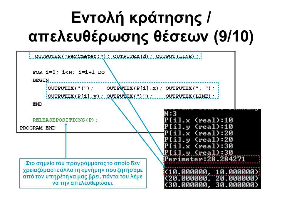 Εντολή κράτησης / απελευθέρωσης θέσεων (9/10) OUTPUTEX( Perimeter: ); OUTPUTEX(d); OUTPUT(LINE); FOR i=0; i<N; i=i+1 DO BEGIN OUTPUTEX( ( ); OUTPUTEX(P[i].x); OUTPUTEX( , ); OUTPUTEX(P[i].y); OUTPUTEX( ) ); OUTPUTEX(LINE); END RELEASEPOSITIONS(P); PROGRAM_END Στο σημείο του προγράμματος το οποίο δεν χρειαζόμαστε άλλο τη «μνήμη» που ζητήσαμε από τον υπηρέτη να μας βρει, πάντα του λέμε να την απελευθερώσει.