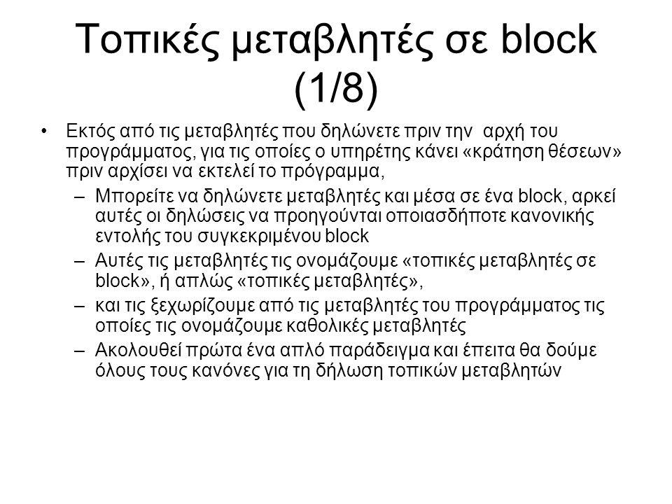 Τοπικές μεταβλητές σε block (1/8) Εκτός από τις μεταβλητές που δηλώνετε πριν την αρχή του προγράμματος, για τις οποίες ο υπηρέτης κάνει «κράτηση θέσεων» πριν αρχίσει να εκτελεί το πρόγραμμα, –Μπορείτε να δηλώνετε μεταβλητές και μέσα σε ένα block, αρκεί αυτές οι δηλώσεις να προηγούνται οποιασδήποτε κανονικής εντολής του συγκεκριμένου block –Αυτές τις μεταβλητές τις ονομάζουμε «τοπικές μεταβλητές σε block», ή απλώς «τοπικές μεταβλητές», –και τις ξεχωρίζουμε από τις μεταβλητές του προγράμματος τις οποίες τις ονομάζουμε καθολικές μεταβλητές –Ακολουθεί πρώτα ένα απλό παράδειγμα και έπειτα θα δούμε όλους τους κανόνες για τη δήλωση τοπικών μεταβλητών