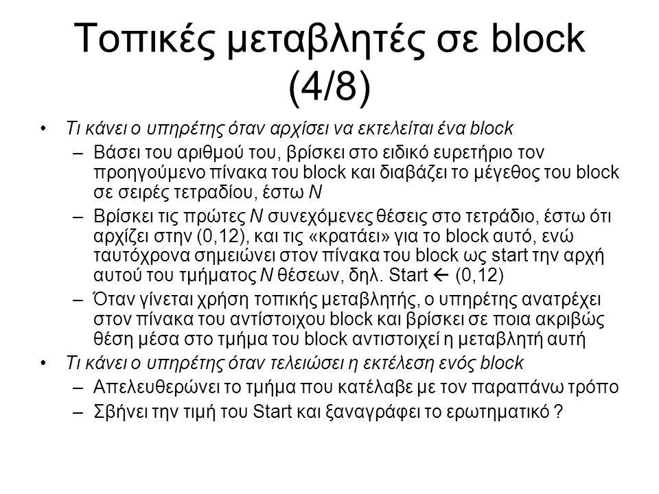 Τοπικές μεταβλητές σε block (4/8) Τι κάνει ο υπηρέτης όταν αρχίσει να εκτελείται ένα block –Βάσει του αριθμού του, βρίσκει στο ειδικό ευρετήριο τον προηγούμενο πίνακα του block και διαβάζει το μέγεθος του block σε σειρές τετραδίου, έστω Ν –Βρίσκει τις πρώτες Ν συνεχόμενες θέσεις στο τετράδιο, έστω ότι αρχίζει στην (0,12), και τις «κρατάει» για το block αυτό, ενώ ταυτόχρονα σημειώνει στον πίνακα του block ως start την αρχή αυτού του τμήματος Ν θέσεων, δηλ.