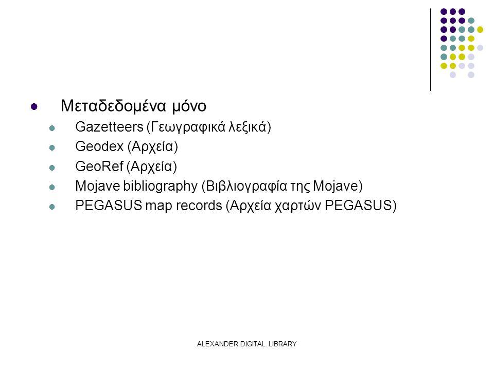 ALEXANDER DIGITAL LIBRARY Μεταδεδομένα μόνο Gazetteers (Γεωγραφικά λεξικά) Geodex (Αρχεία) GeoRef (Αρχεία) Mojave bibliography (Βιβλιογραφία της Mojave) PEGASUS map records (Αρχεία χαρτών PEGASUS)
