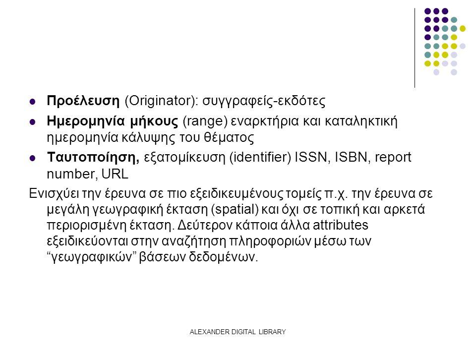 ALEXANDER DIGITAL LIBRARY Προέλευση (Originator): συγγραφείς-εκδότες Ημερομηνία μήκους (range) εναρκτήρια και καταληκτική ημερομηνία κάλυψης του θέματος Ταυτοποίηση, εξατομίκευση (identifier) ISSN, ISBN, report number, URL Ενισχύει την έρευνα σε πιο εξειδικευμένους τομείς π.χ.